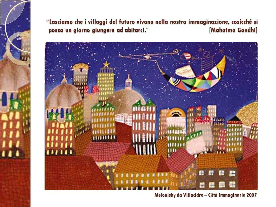 Lasciamo che i villaggi del futuro vivano nella nostra immaginazione, cosicché si possa un giorno giungere ad abitarci. [Mahatma Gandhi]